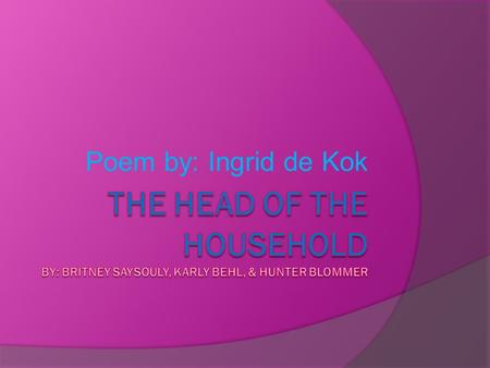 Poem by: Ingrid de Kok The Head of the Household By: Britney saysouly, karly behl, & Hunter blommer.