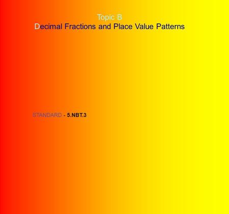Topic B Decimal Fractions and Place Value Patterns STANDARD - 5.NBT.3.