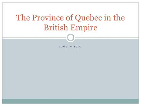 1764 – 1791 The Province of Quebec in the British Empire.