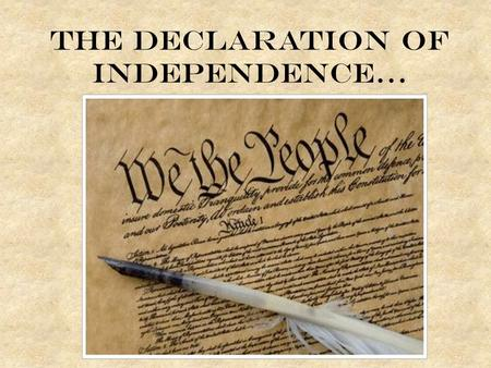 The Declaration of Independence…. Objectives You should be able to: – Identify and explain the immediate events leading to the drafting of the Declaration.