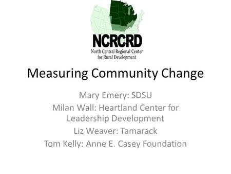 Measuring Community Change Mary Emery: SDSU Milan Wall: Heartland Center for Leadership Development Liz Weaver: Tamarack Tom Kelly: Anne E. Casey Foundation.