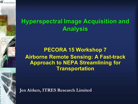 Hyperspectral Image Acquisition and Analysis PECORA 15 Workshop 7 Airborne Remote Sensing: A Fast-track Approach to NEPA Streamlining for Transportation.