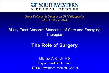 Biliary Tract Cancers: Standards of Care and Emerging Therapies Michael A. Choti, MD Department of Surgery UT Southwestern Medical Center Great Debates.