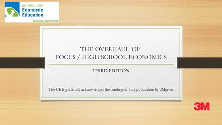 THE OVERHAUL OF: FOCUS / HIGH SCHOOL ECONOMICS THIRD EDITION The CEE gratefully acknowledges the funding of this publication by 3Mgives.