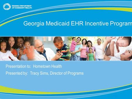 Presentation to: Hometown Health Presented by: Tracy Sims, Director of Programs Date: Georgia Medicaid EHR Incentive Program.