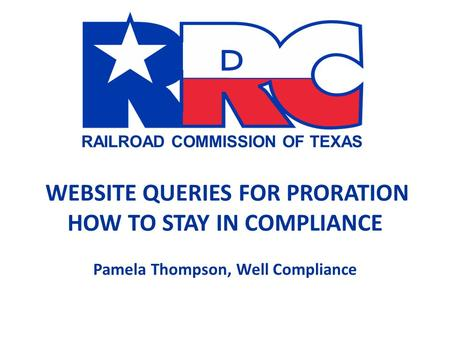 RAILROAD COMMISSION OF TEXAS WEBSITE QUERIES FOR PRORATION HOW TO STAY IN COMPLIANCE Pamela Thompson, Well Compliance.