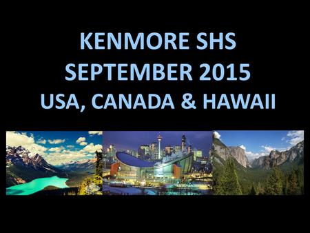 KENMORE SHS SEPTEMBER 2015 USA, CANADA & HAWAII. DAY ONE: FLY BRISBANE  HONOLULU  SAN FRANCISCO ARRIVING 9:45PM 17 TH September.