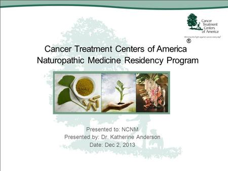 Cancer Treatment Centers of America ® Naturopathic Medicine Residency Program Presented to: NCNM Presented by: Dr. Katherine Anderson Date: Dec 2, 2013.