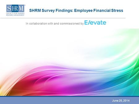 SHRM Survey Findings: Employee Financial Stress In collaboration with and commissioned by June 25, 2014.