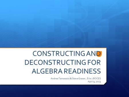 CONSTRUCTING AND DECONSTRUCTING FOR ALGEBRA READINESS Andrea Tamarazio & Steve Graser, Erie 1 BOCES April 9, 2013.
