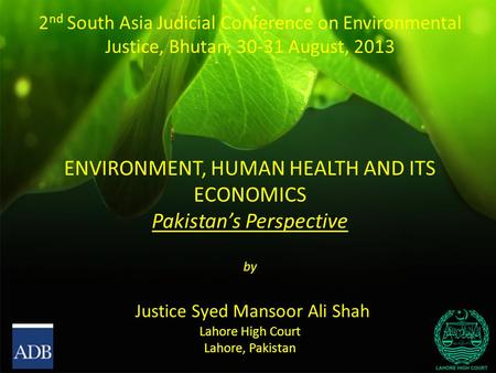 2 nd South Asia Judicial Conference on Environmental Justice, Bhutan, 30-31 August, 2013 ENVIRONMENT, HUMAN HEALTH AND ITS ECONOMICS Pakistan's Perspective.