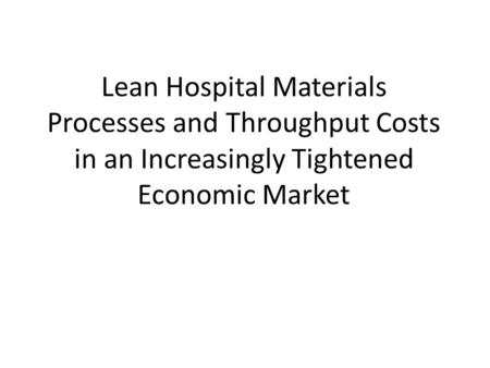 Lean Hospital Materials Processes and Throughput Costs in an Increasingly Tightened Economic Market.
