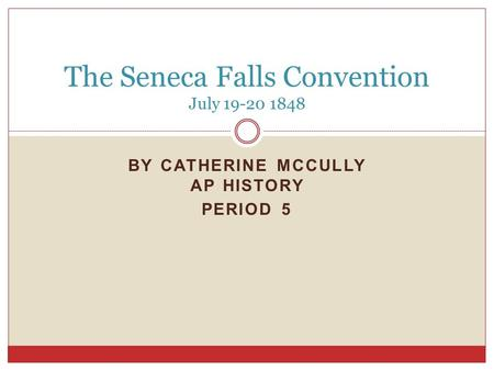 BY CATHERINE MCCULLY AP HISTORY PERIOD 5 The Seneca Falls Convention July 19-20 1848.