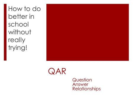 QAR How to do better in school without really trying! Question Answer Relationships.