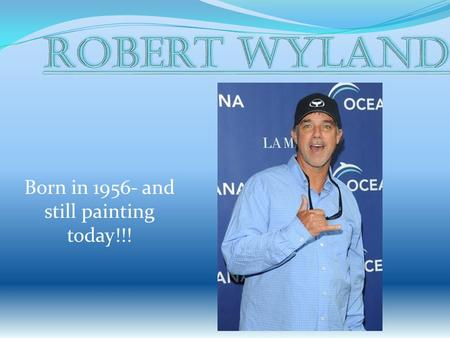 Born in 1956- and still painting today!!!. Robert Wyland was Born in Detroit, Michigan He enjoyed art at an early age. He loved to draw dinosaurs at the.