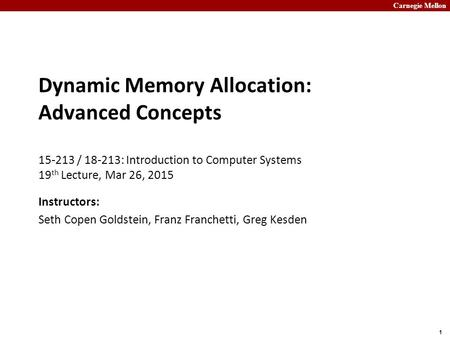 Carnegie Mellon 1 Dynamic Memory Allocation: Advanced Concepts 15-213 / 18-213: Introduction to Computer Systems 19 th Lecture, Mar 26, 2015 Instructors:
