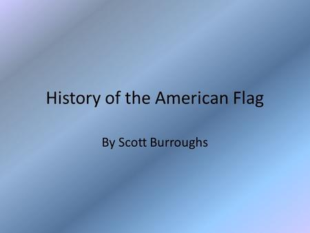 History of the American Flag By Scott Burroughs. History of Flags Flags were initially used as a means of battlefield identification They later began.