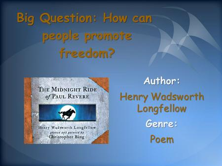 Author: Henry Wadsworth Longfellow Genre:Poem Big Question: How can people promote freedom?