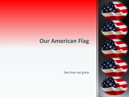 10/16/2011 Our American Flag See how we grew Flag History.