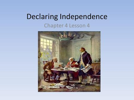 Declaring Independence Chapter 4 Lesson 4. Objectives Evaluate the reaction of the colonists to the rejection of the Olive Branch Petition Summarize the.