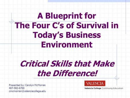 A Blueprint for The Four C's of Survival in Today's Business Environment Critical Skills that Make the Difference! Presented by: Carolyn McMorran 407-582-6700.