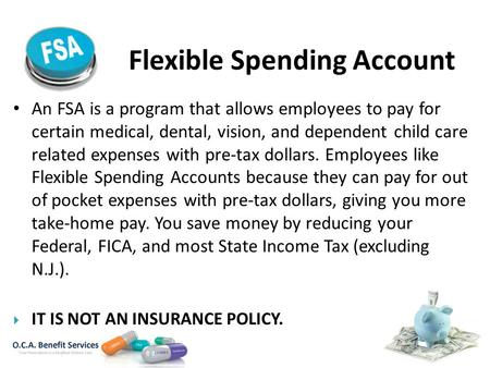 Flexible Spending Account An FSA is a program that allows employees to pay for certain medical, dental, vision, and dependent child care related expenses.