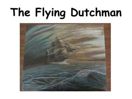 The Flying Dutchman. This tale comes from Holland. Holland is a small country. It is sometimes called The Netherlands. Holland is a country that lies.