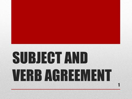 SUBJECT AND VERB AGREEMENT 1. BASIC RULE The basic rule states that a singular subject takes a singular verb while a plural subject takes a plural verb.