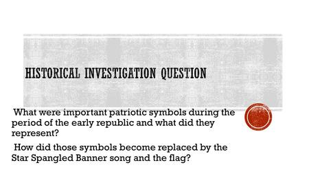 What were important patriotic symbols during the period of the early republic and what did they represent? How did those symbols become replaced by the.
