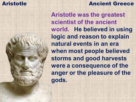 Aristotle was the greatest scientist of the ancient world. He believed in using logic and reason to explain natural events in an era when most people believed.