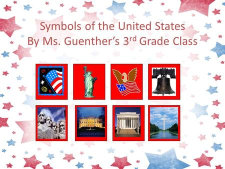 Symbols of the United States By Ms. Guenther's 3 rd Grade Class.