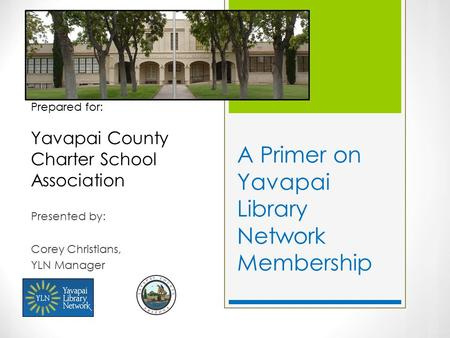 A Primer on Yavapai Library Network Membership Presented by: Corey Christians, YLN Manager Prepared for: Yavapai County Charter School Association.