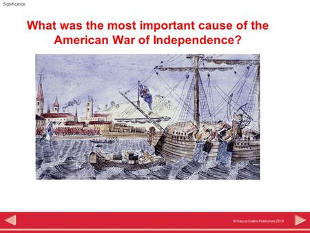 © HarperCollins Publishers 2010 Significance What was the most important cause of the American War of Independence?