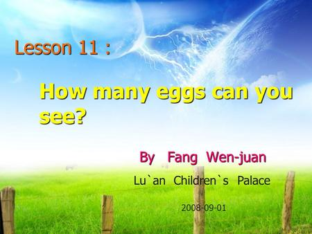 How many eggs can you see? By Fang Wen-juan Lesson 11 : Lu`an Children`s Palace 2008-09-01.