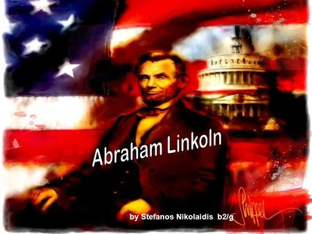 By Stefanos Nikolaidis b2/g. ABRAHAM LINCOLN Abraham Lincoln( 1809-1865) served as the 16 th President of the United States from March 1861 until his.