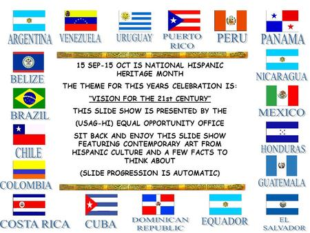 "15 SEP-15 OCT IS NATIONAL HISPANIC HERITAGE MONTH THE THEME FOR THIS YEARS CELEBRATION IS: ""VISION FOR THE 21st CENTURY"" THIS SLIDE SHOW IS PRESENTED BY."
