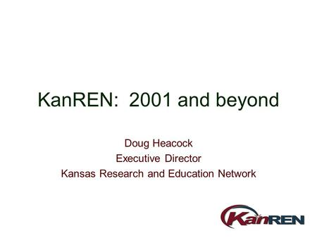 KanREN: 2001 and beyond Doug Heacock Executive Director Kansas Research and Education Network.