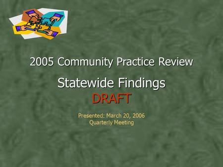 2005 Community Practice Review Statewide Findings DRAFT 2005 Community Practice Review Statewide Findings DRAFT Presented: March 20, 2006 Quarterly Meeting.