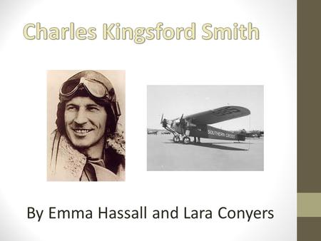 By Emma Hassall and Lara Conyers. Brief Biography: Charles Kingsford Smith was born in Hamilton(a suburb of Brisbane), Queensland, in 1897. When he was.