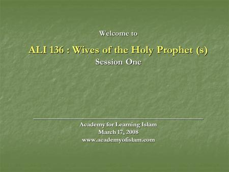 Welcome to ALI 136 : Wives of the Holy Prophet (s) Session One ______________________________________ Academy for Learning Islam March 17, 2008 www.academyofislam.com.