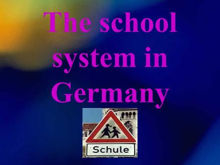 The school system in Germany. The school system in Germany is different from state to state. Each state has got ist own school types, laws and special.