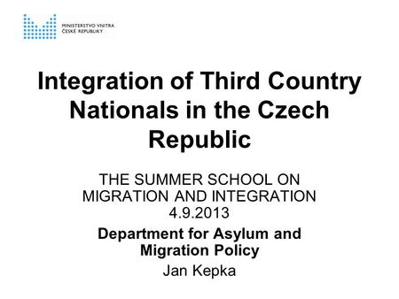Integration of Third Country Nationals in the Czech Republic THE SUMMER SCHOOL ON MIGRATION AND INTEGRATION 4.9.2013 Department for Asylum and Migration.