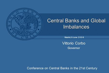 Central Banks and Global Imbalances Vittorio Corbo Governor Madrid, 9 June 2 0 0 6 Conference on Central Banks in the 21st Century.