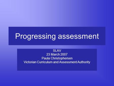Progressing assessment SLAV 23 March 2007 Paula Christophersen Victorian Curriculum and Assessment Authority.