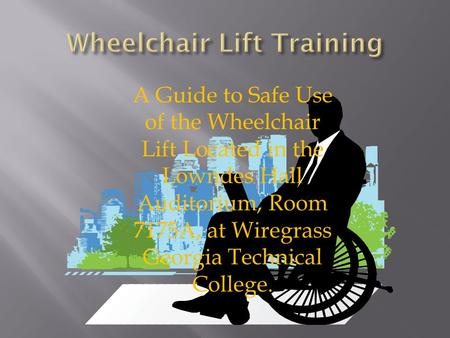 A Guide to Safe Use of the Wheelchair Lift Located in the Lowndes Hall Auditorium, Room 7175A, at Wiregrass Georgia Technical College.