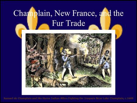 Champlain, New France, and the Fur Trade Samuel de Champlain and His Huron Indian Allies Fighting the Iroquois Near Lake Champlain, c.1609.