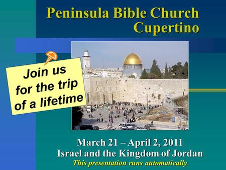 Peninsula Bible Church Cupertino March 21 – April 2, 2011 Israel and the Kingdom of Jordan This presentation runs automatically Join us for the trip of.