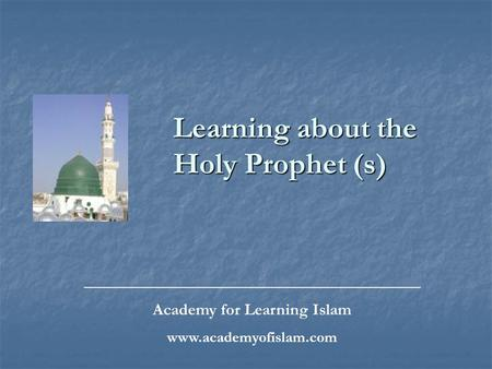Learning about the Holy Prophet (s) _________________________________________________ Academy for Learning Islam www.academyofislam.com.