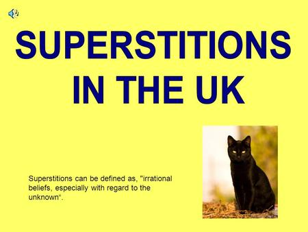 "Superstitions can be defined as, irrational beliefs, especially with regard to the unknown""."