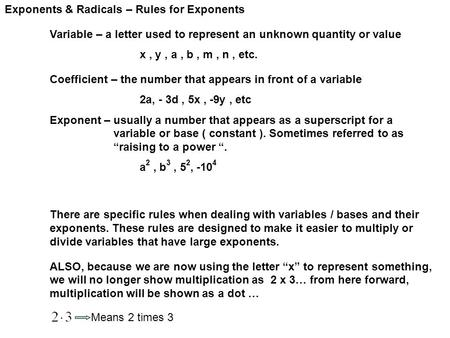 Exponents & Radicals – Rules for Exponents Variable – a letter used to represent an unknown quantity or value x, y, a, b, m, n, etc. Coefficient – the.